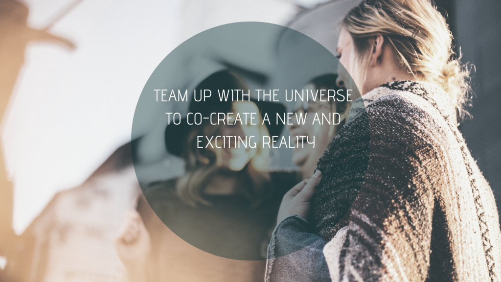 Team up with the universe to co-creation a new and exciting reality